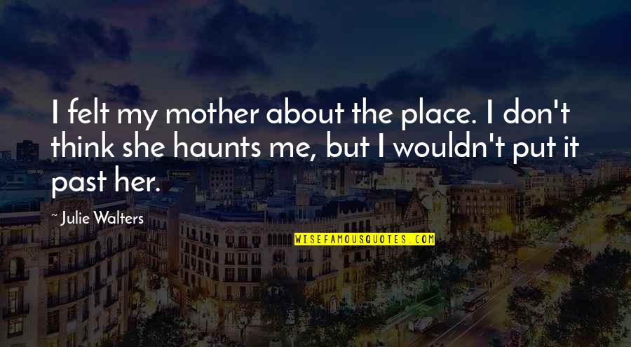 Haunts Quotes By Julie Walters: I felt my mother about the place. I