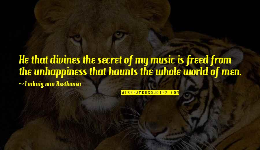 Haunts Quotes By Ludwig Van Beethoven: He that divines the secret of my music