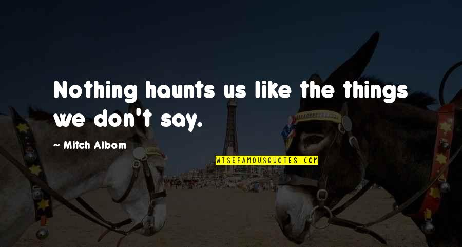 Haunts Quotes By Mitch Albom: Nothing haunts us like the things we don't
