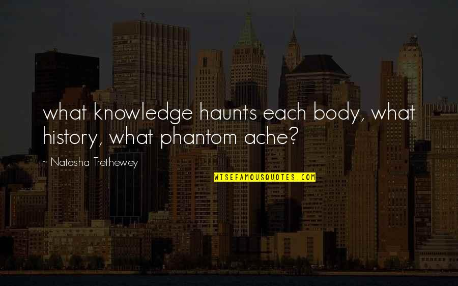 Haunts Quotes By Natasha Trethewey: what knowledge haunts each body, what history, what