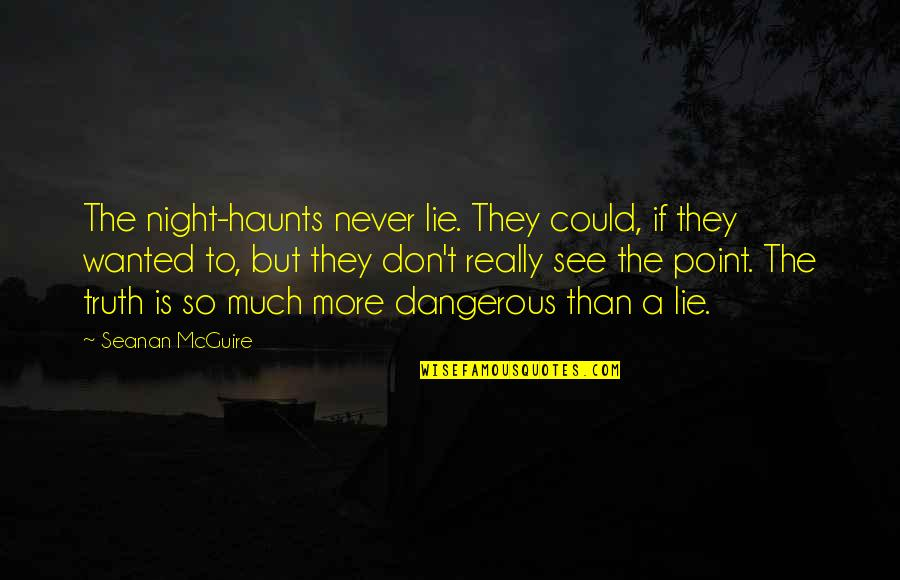 Haunts Quotes By Seanan McGuire: The night-haunts never lie. They could, if they