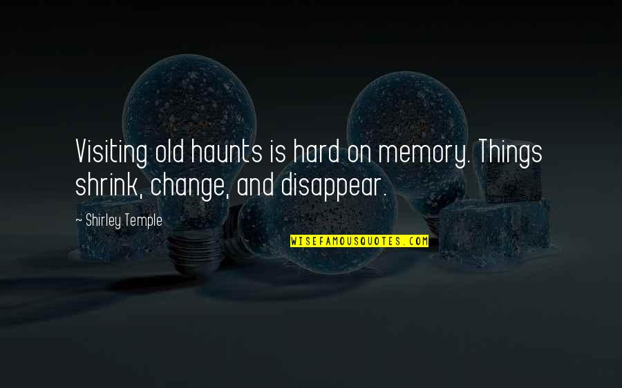 Haunts Quotes By Shirley Temple: Visiting old haunts is hard on memory. Things