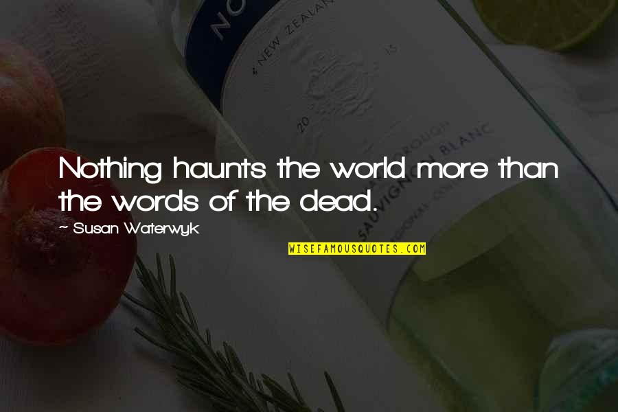 Haunts Quotes By Susan Waterwyk: Nothing haunts the world more than the words