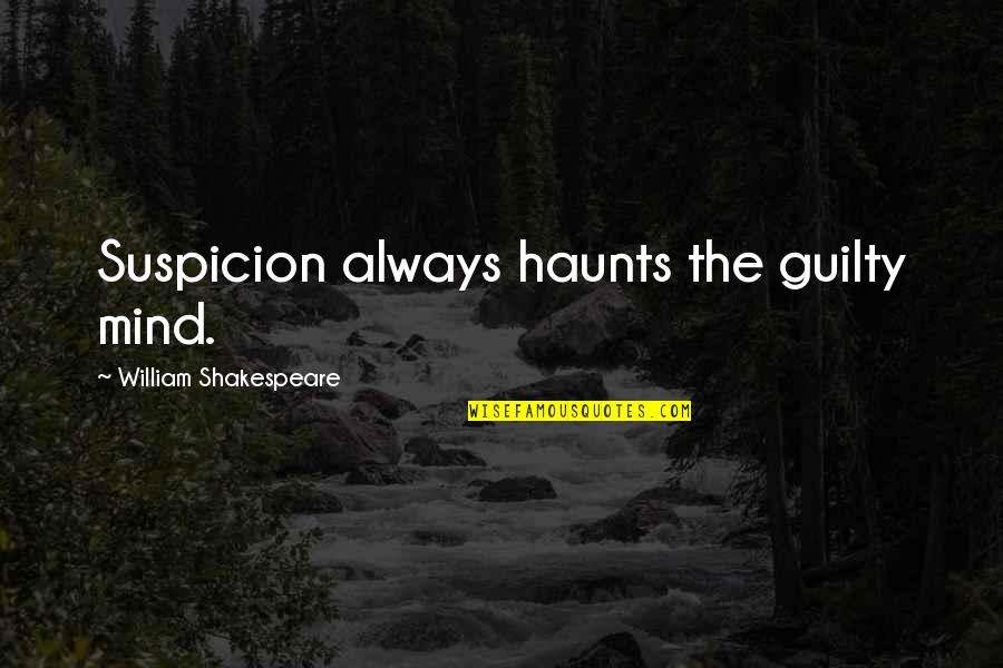 Haunts Quotes By William Shakespeare: Suspicion always haunts the guilty mind.
