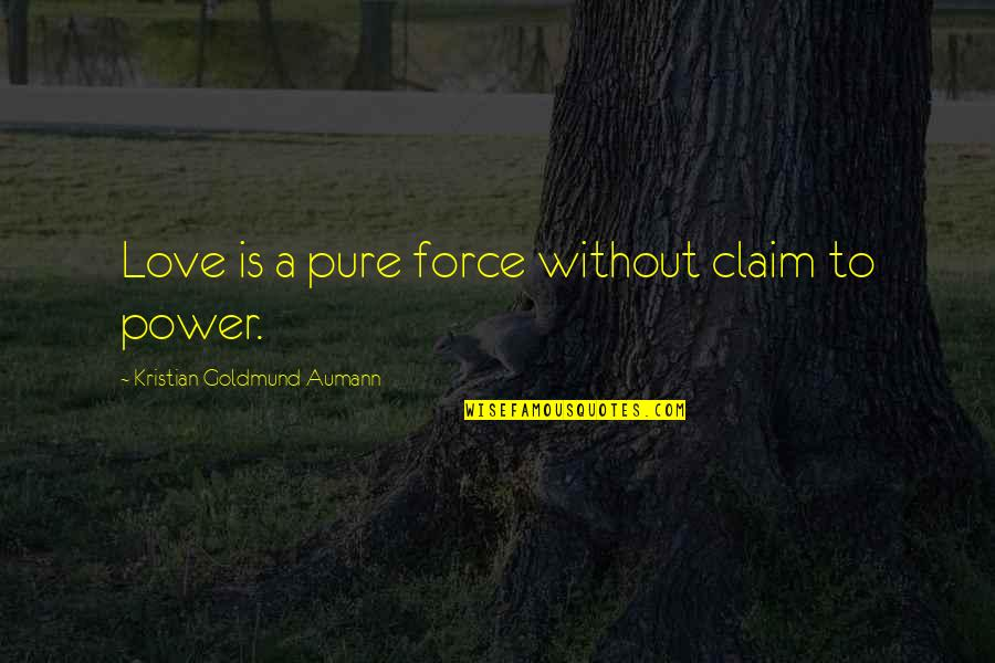 Hausner's Quotes By Kristian Goldmund Aumann: Love is a pure force without claim to
