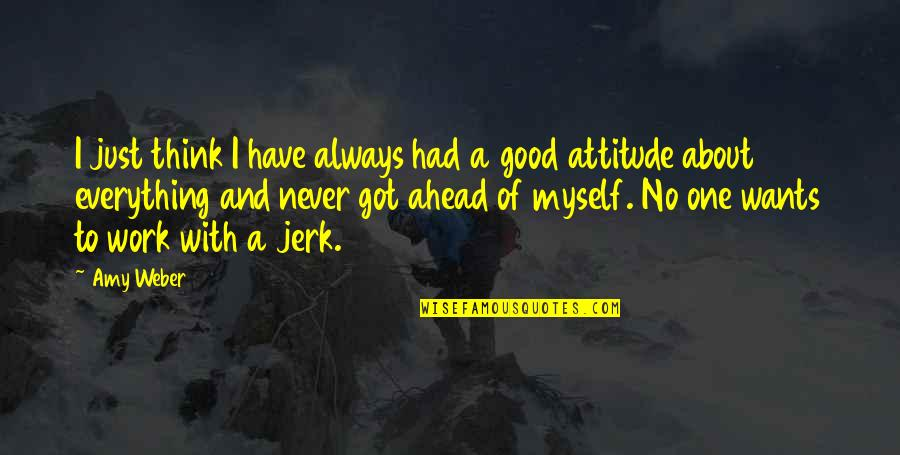 Have A Good One Quotes By Amy Weber: I just think I have always had a