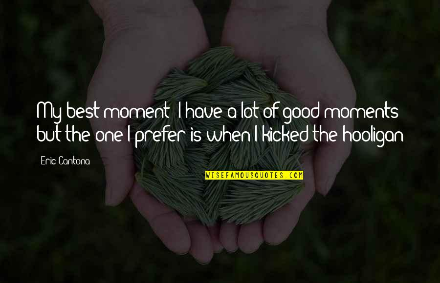 Have A Good One Quotes By Eric Cantona: My best moment? I have a lot of