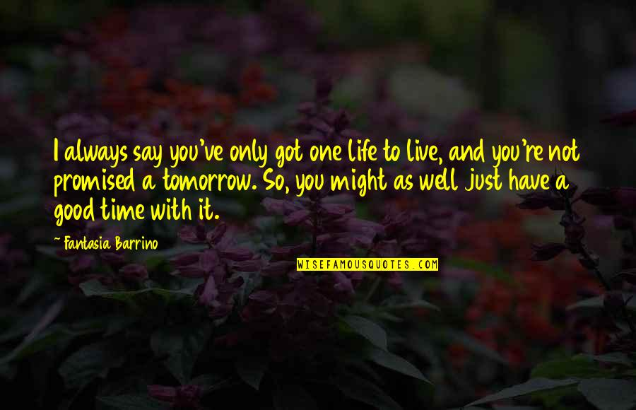 Have A Good One Quotes By Fantasia Barrino: I always say you've only got one life
