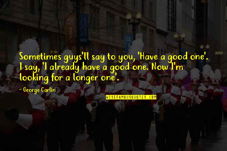 Have A Good One Quotes By George Carlin: Sometimes guys'll say to you, 'Have a good