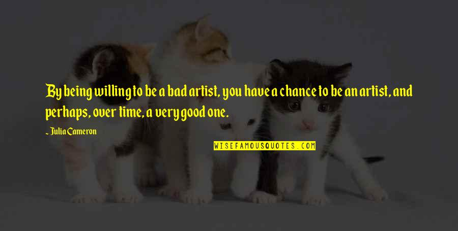 Have A Good One Quotes By Julia Cameron: By being willing to be a bad artist,