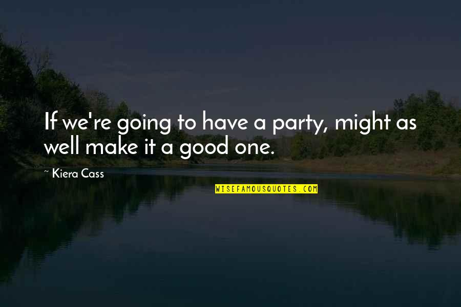 Have A Good One Quotes By Kiera Cass: If we're going to have a party, might