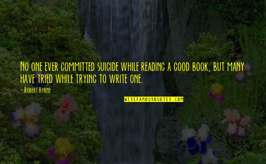 Have A Good One Quotes By Robert Byrne: No one ever committed suicide while reading a