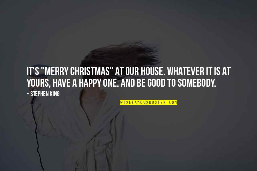 """Have A Good One Quotes By Stephen King: It's """"Merry Christmas"""" at our house. Whatever it"""