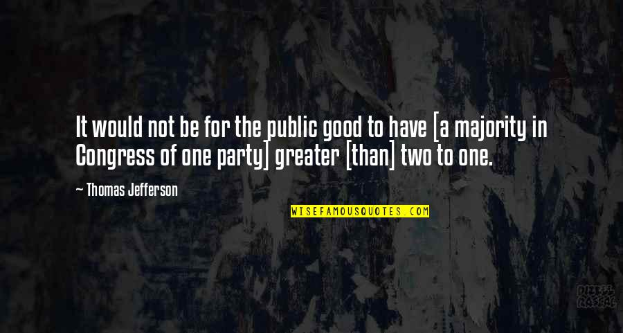 Have A Good One Quotes By Thomas Jefferson: It would not be for the public good