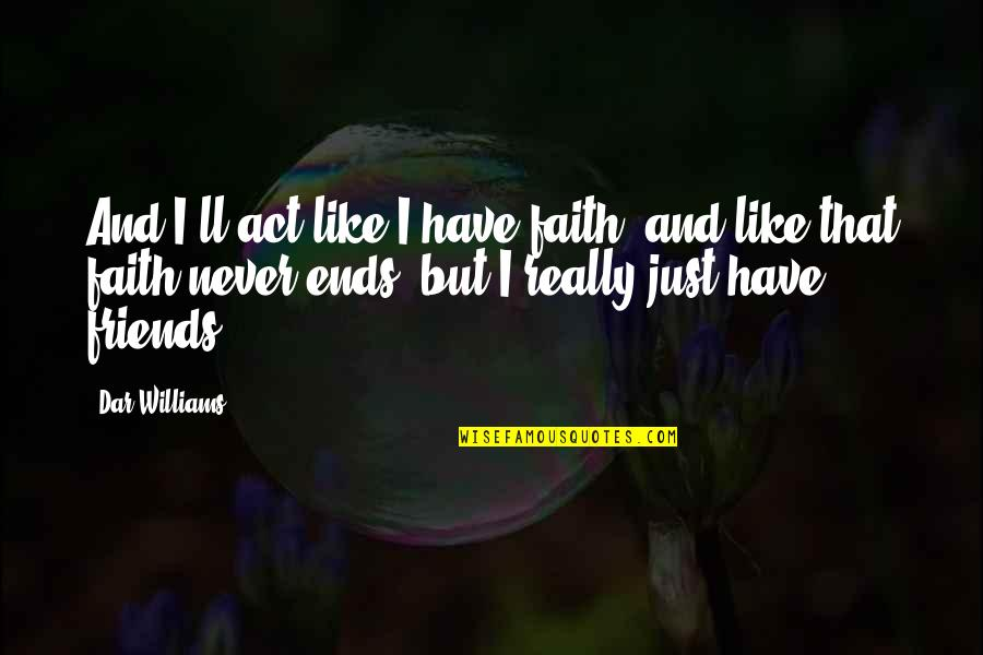 Have Faith Quotes By Dar Williams: And I'll act like I have faith, and