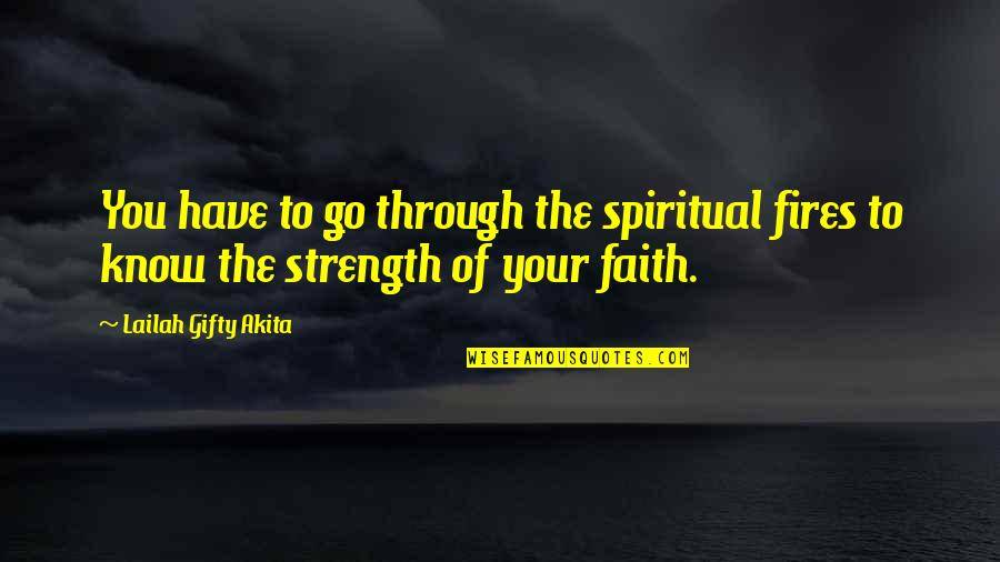 Have Faith Quotes By Lailah Gifty Akita: You have to go through the spiritual fires
