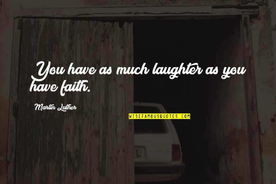 Have Faith Quotes By Martin Luther: You have as much laughter as you have