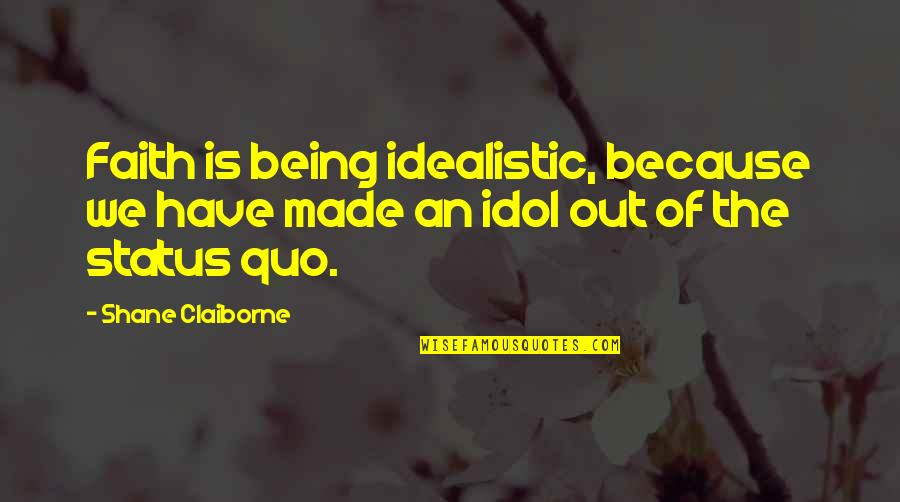 Have Faith Quotes By Shane Claiborne: Faith is being idealistic, because we have made