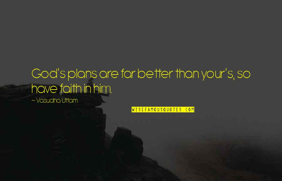 Have Faith Quotes By Vasudha Uttam: God's plans are far better than your's, so