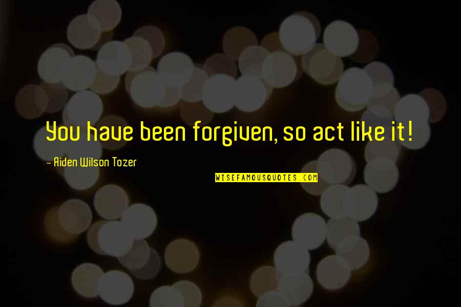 Have Forgiven You Quotes By Aiden Wilson Tozer: You have been forgiven, so act like it!