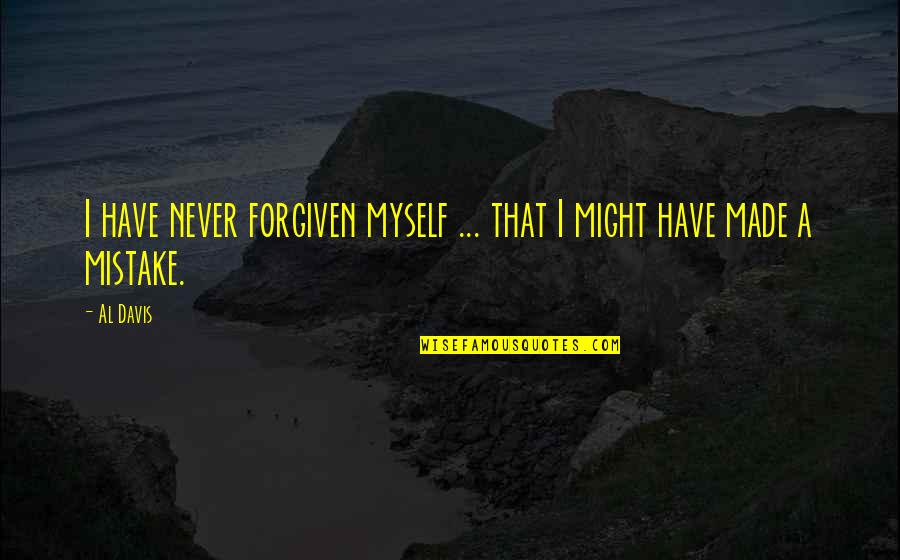 Have Forgiven You Quotes By Al Davis: I have never forgiven myself ... that I