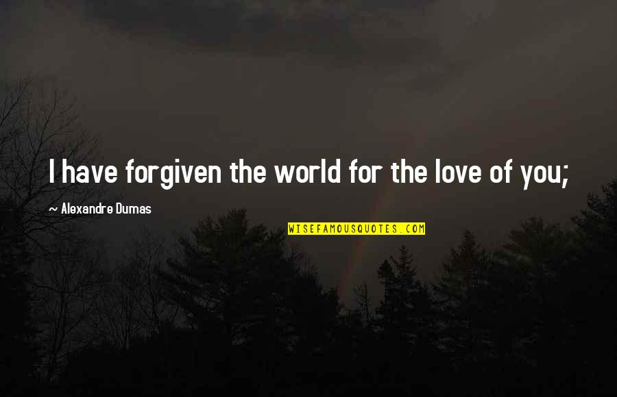 Have Forgiven You Quotes By Alexandre Dumas: I have forgiven the world for the love