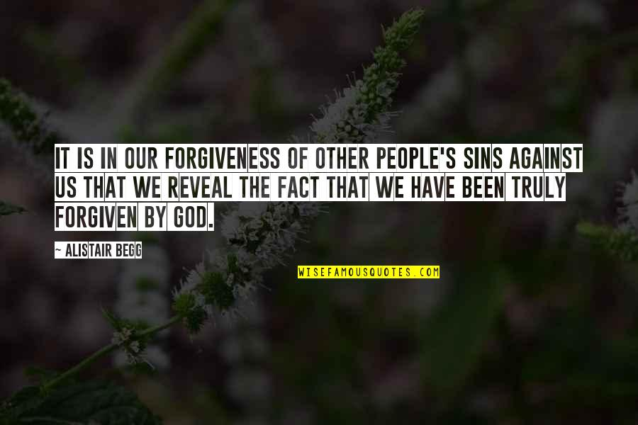 Have Forgiven You Quotes By Alistair Begg: It is in our forgiveness of other people's