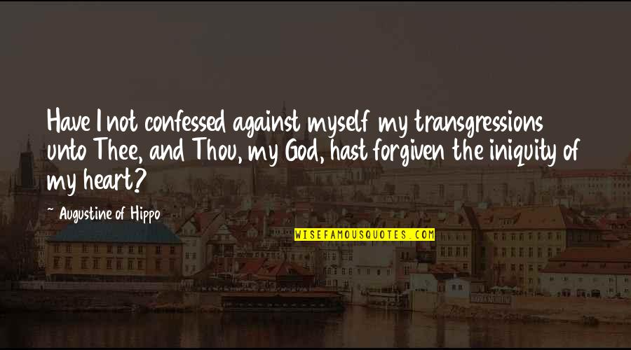 Have Forgiven You Quotes By Augustine Of Hippo: Have I not confessed against myself my transgressions