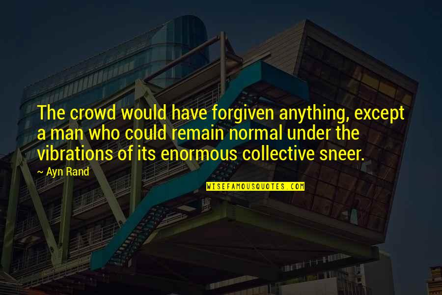 Have Forgiven You Quotes By Ayn Rand: The crowd would have forgiven anything, except a