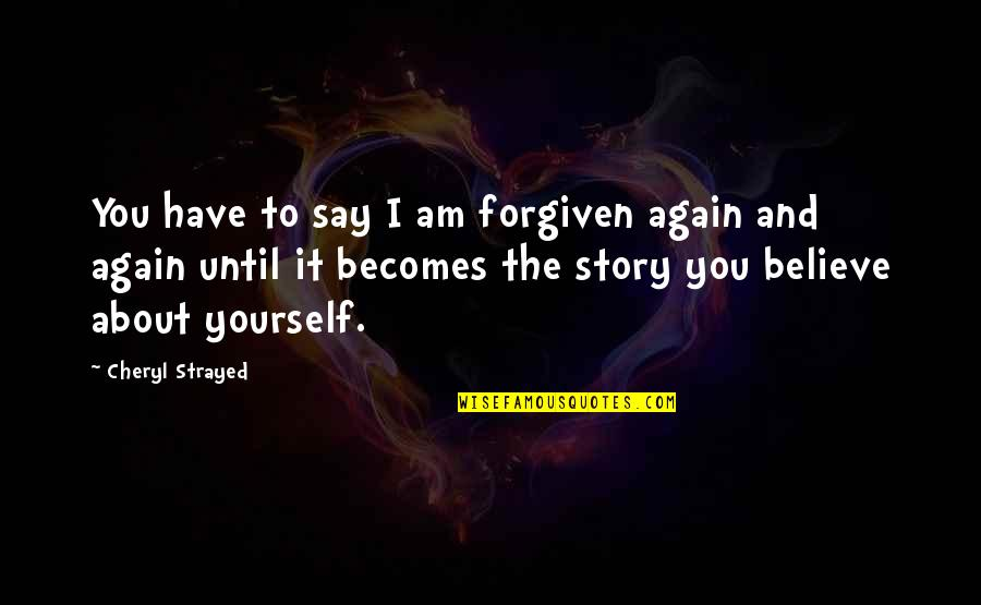 Have Forgiven You Quotes By Cheryl Strayed: You have to say I am forgiven again
