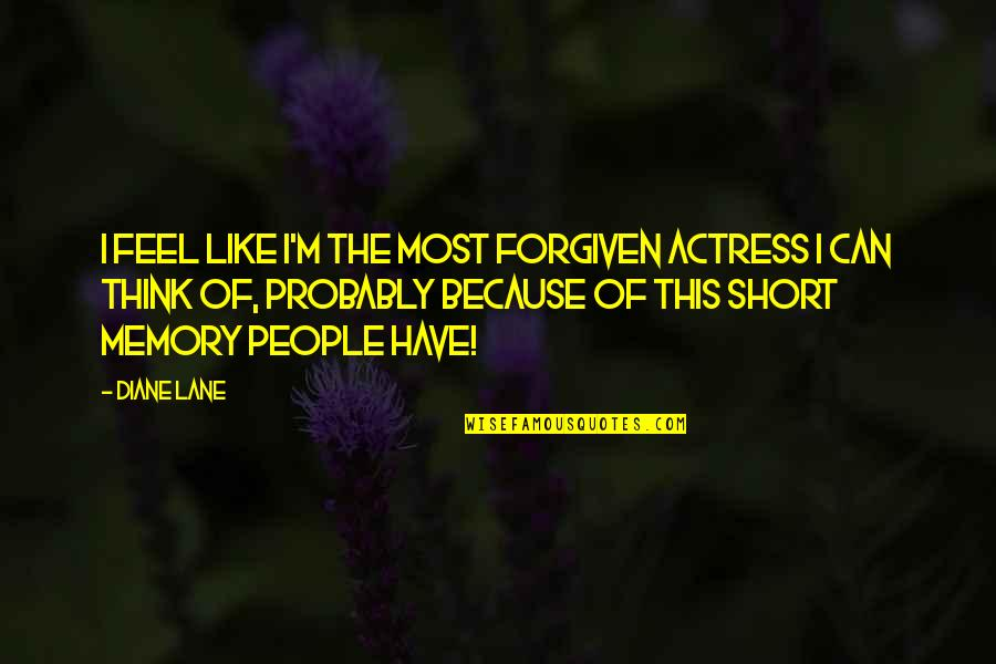 Have Forgiven You Quotes By Diane Lane: I feel like I'm the most forgiven actress