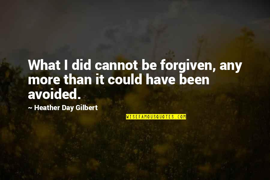 Have Forgiven You Quotes By Heather Day Gilbert: What I did cannot be forgiven, any more