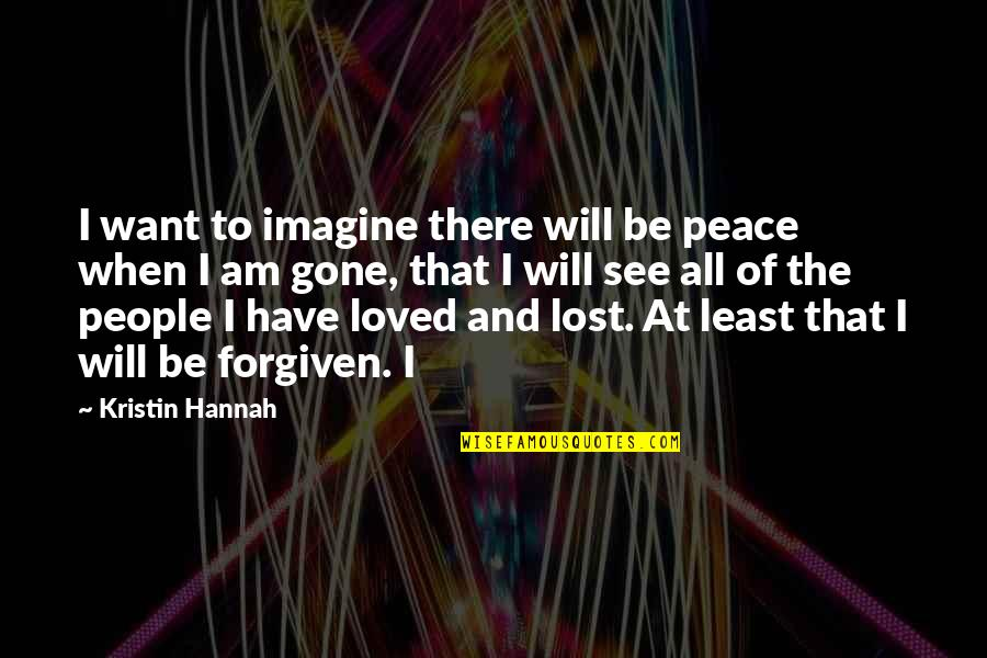 Have Forgiven You Quotes By Kristin Hannah: I want to imagine there will be peace