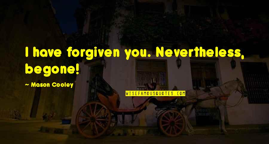 Have Forgiven You Quotes By Mason Cooley: I have forgiven you. Nevertheless, begone!