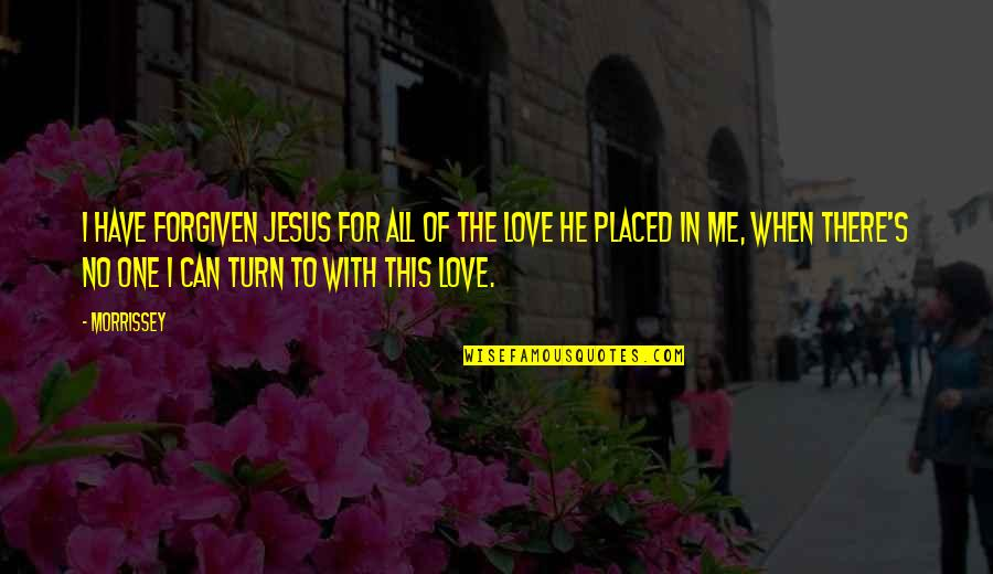 Have Forgiven You Quotes By Morrissey: I have forgiven Jesus for all of the
