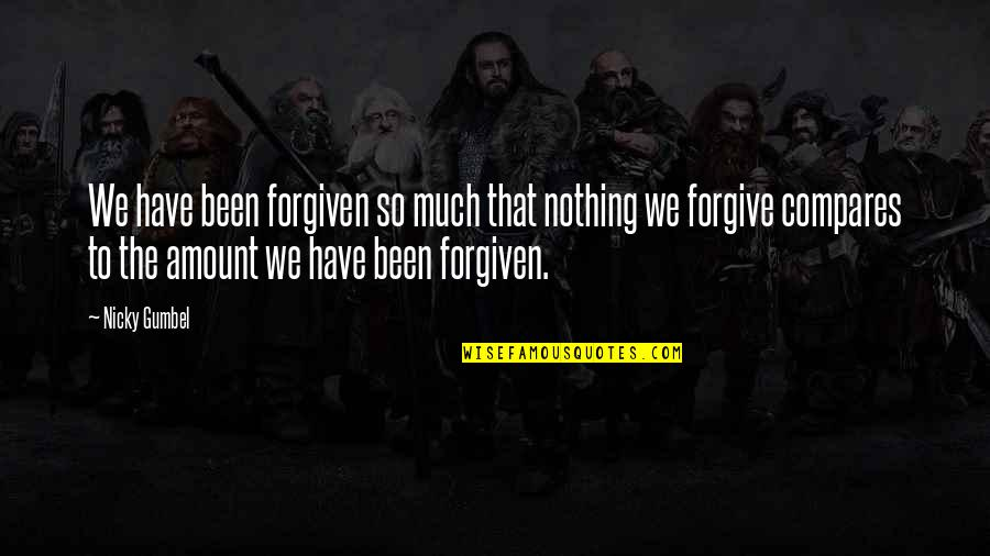 Have Forgiven You Quotes By Nicky Gumbel: We have been forgiven so much that nothing