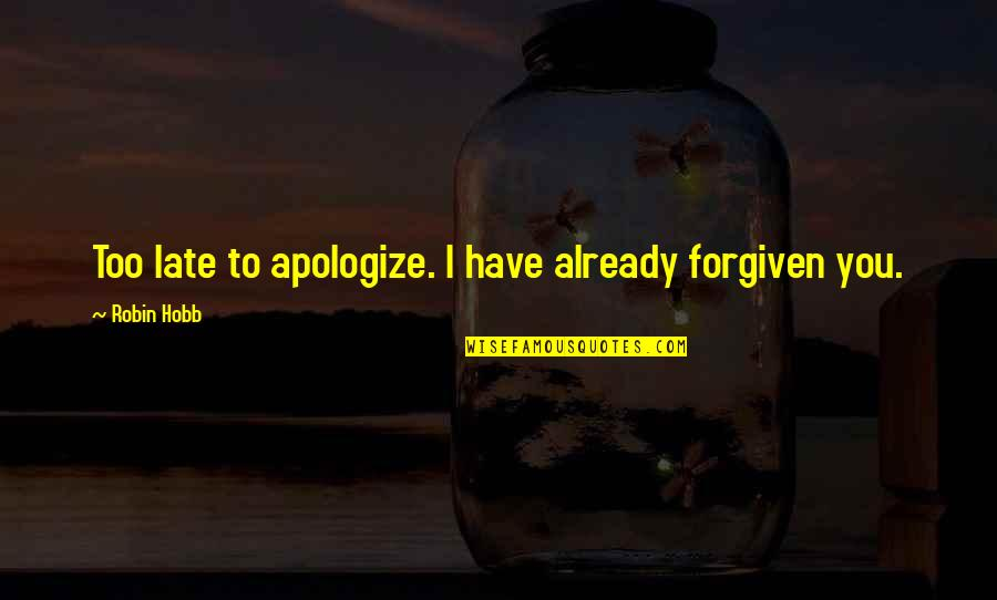 Have Forgiven You Quotes By Robin Hobb: Too late to apologize. I have already forgiven