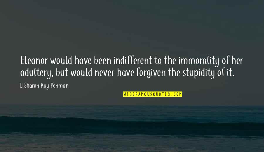Have Forgiven You Quotes By Sharon Kay Penman: Eleanor would have been indifferent to the immorality