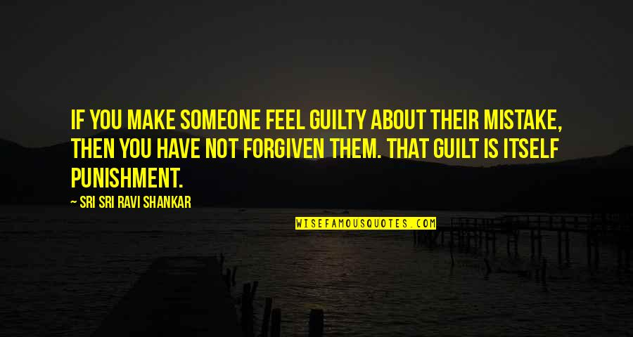 Have Forgiven You Quotes By Sri Sri Ravi Shankar: If you make someone feel guilty about their