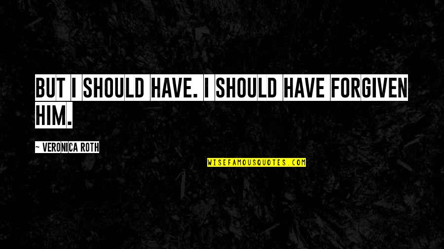 Have Forgiven You Quotes By Veronica Roth: But I should have. I should have forgiven