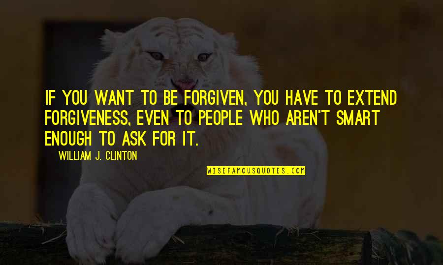 Have Forgiven You Quotes By William J. Clinton: If you want to be forgiven, you have