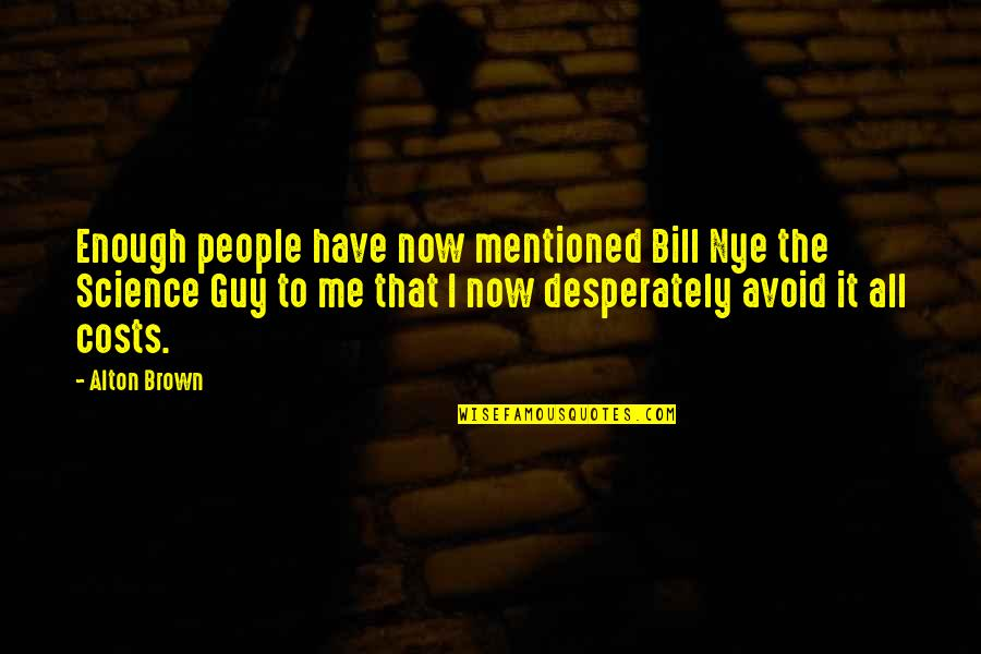 Have I Mentioned Quotes By Alton Brown: Enough people have now mentioned Bill Nye the