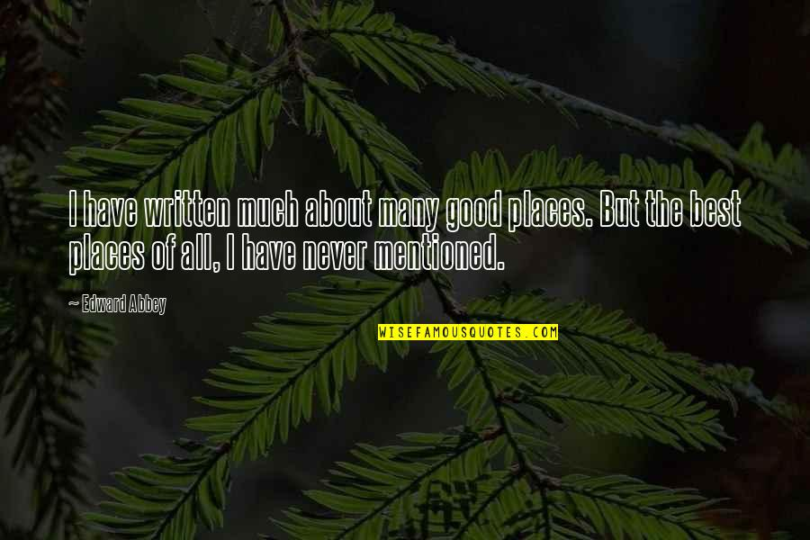 Have I Mentioned Quotes By Edward Abbey: I have written much about many good places.