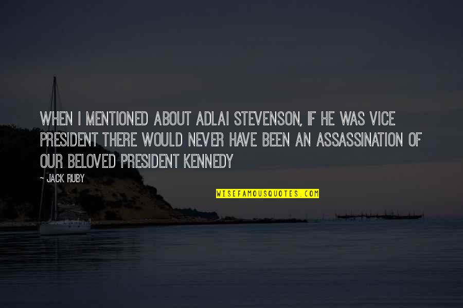 Have I Mentioned Quotes By Jack Ruby: When I mentioned about Adlai Stevenson, if he