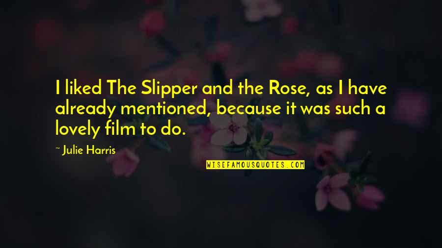 Have I Mentioned Quotes By Julie Harris: I liked The Slipper and the Rose, as