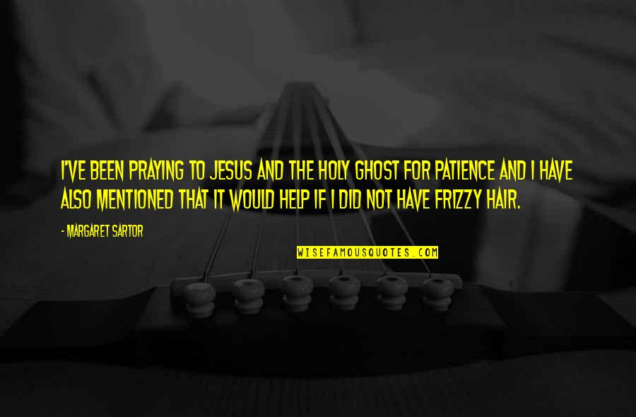 Have I Mentioned Quotes By Margaret Sartor: I've been praying to Jesus and the Holy