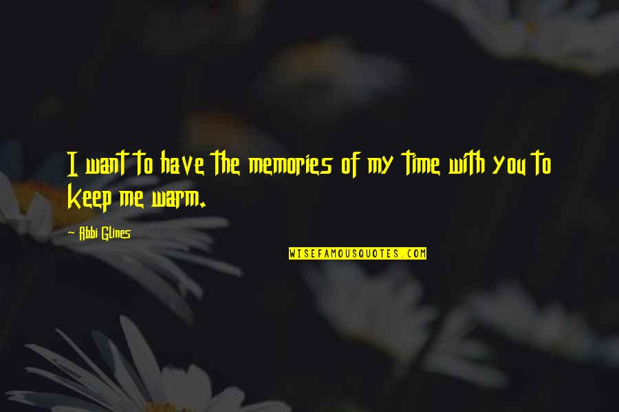 Have No Time For Me Quotes By Abbi Glines: I want to have the memories of my