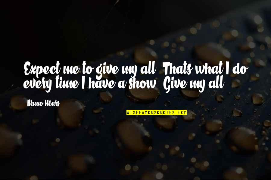 Have No Time For Me Quotes By Bruno Mars: Expect me to give my all. Thats what