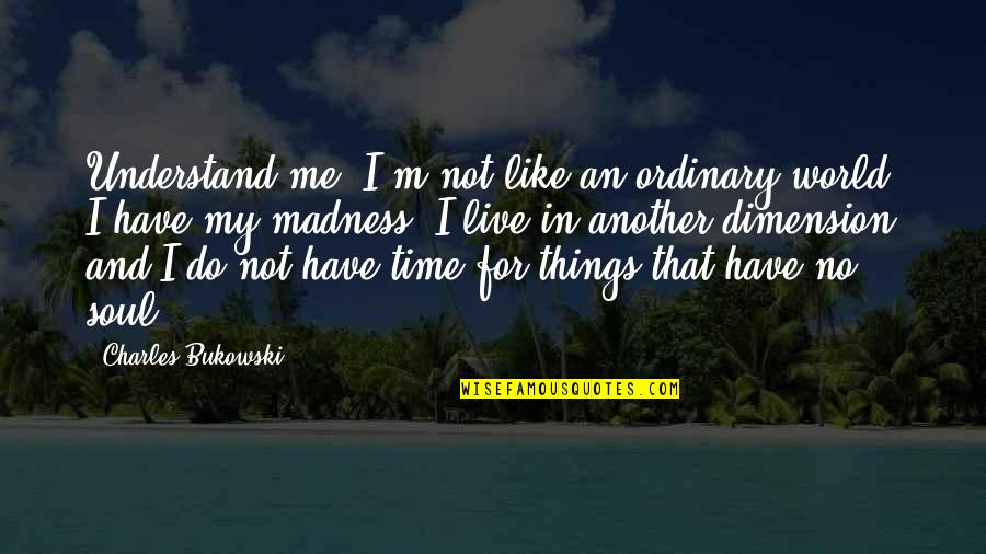 Have No Time For Me Quotes By Charles Bukowski: Understand me. I'm not like an ordinary world.