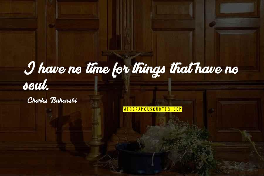 Have No Time For Me Quotes By Charles Bukowski: I have no time for things that have